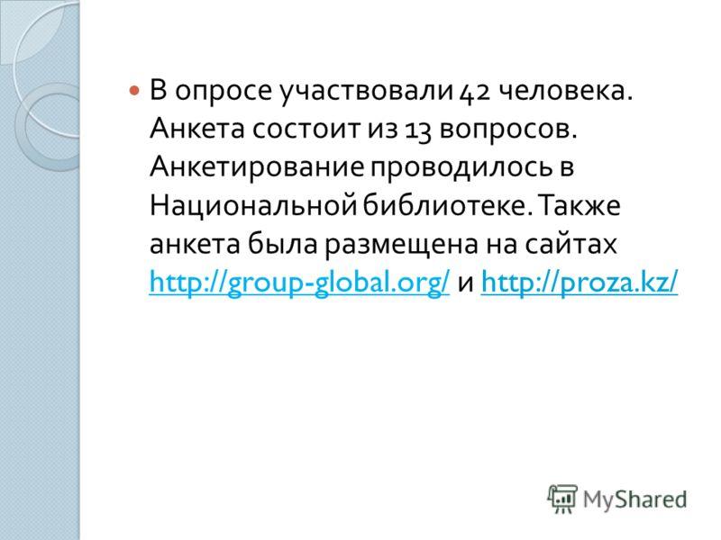 В опросе участвовали 42 человека. Анкета состоит из 13 вопросов. Анкетирование проводилось в Национальной библиотеке. Также анкета была размещена на сайтах http://group-global.org/ и http://proza.kz/http://proza.kz/