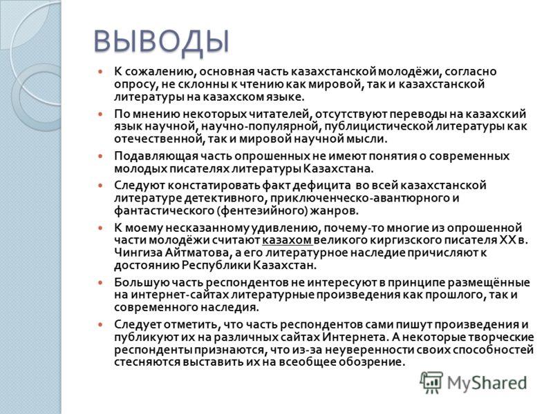 ВЫВОДЫ К сожалению, основная часть казахстанской молодёжи, согласно опросу, не склонны к чтению как мировой, так и казахстанской литературы на казахском языке. По мнению некоторых читателей, отсутствуют переводы на казахский язык научной, научно - по