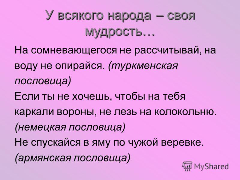 У всякого народа – своя мудрость… На сомневающегося не рассчитывай, на воду не опирайся. (туркменская пословица) Если ты не хочешь, чтобы на тебя каркали вороны, не лезь на колокольню. (немецкая пословица) Не спускайся в яму по чужой веревке. (армянс
