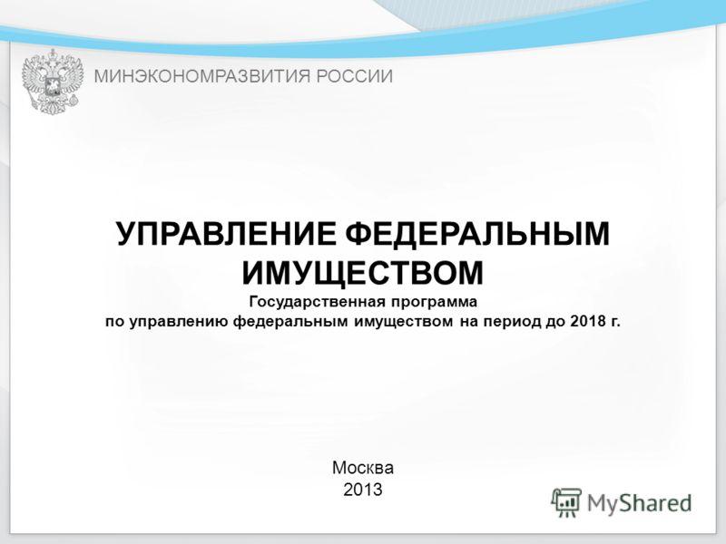 МИНЭКОНОМРАЗВИТИЯ РОССИИ УПРАВЛЕНИЕ ФЕДЕРАЛЬНЫМ ИМУЩЕСТВОМ Государственная программа по управлению федеральным имуществом на период до 2018 г. Москва 2013