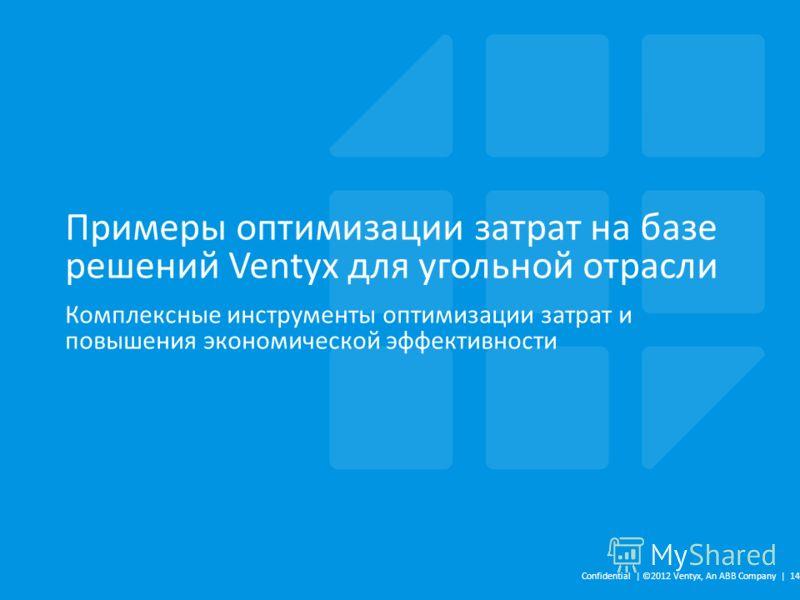Примеры оптимизации затрат на базе решений Ventyx для угольной отрасли Комплексные инструменты оптимизации затрат и повышения экономической эффективности Confidential | ©2012 Ventyx, An ABB Company | 14