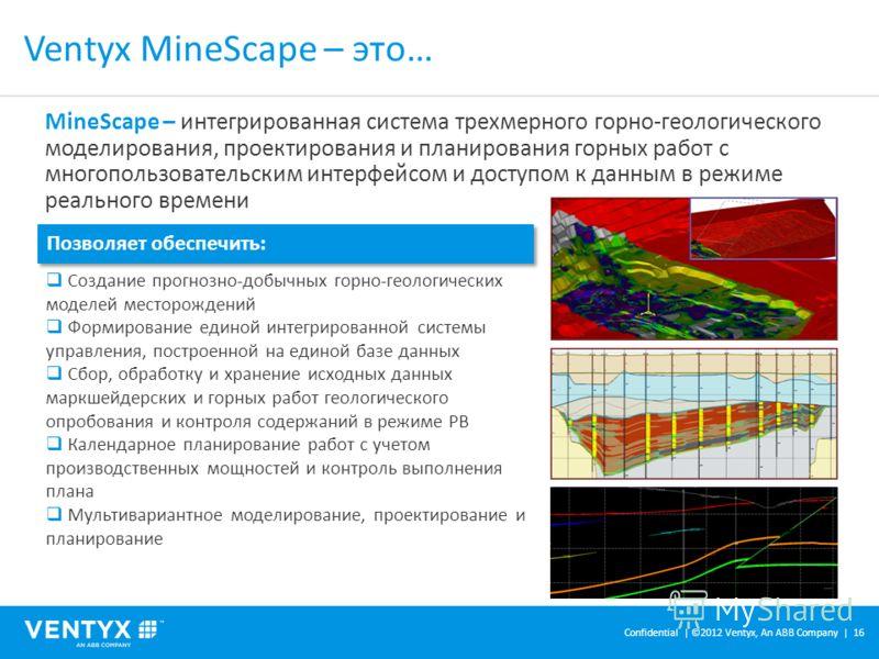 Ventyx MineScape – это… Confidential | ©2012 Ventyx, An ABB Company | 16 MineScape – интегрированная система трехмерного горно-геологического моделирования, проектирования и планирования горных работ с многопользовательским интерфейсом и доступом к д