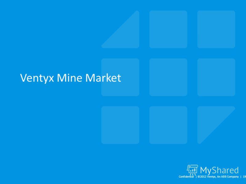 Ventyx Mine Market Confidential | ©2012 Ventyx, An ABB Company | 19