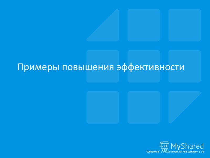 Примеры повышения эффективности Confidential | ©2012 Ventyx, An ABB Company | 30