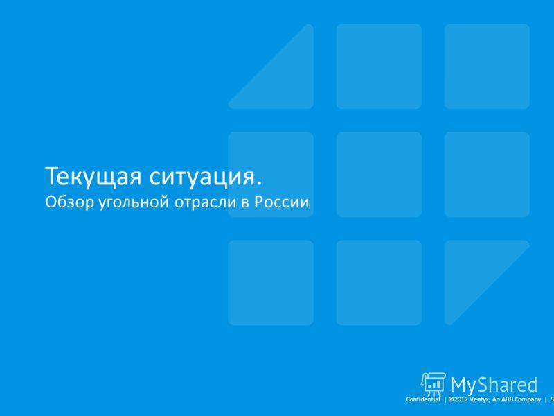 Текущая ситуация. Обзор угольной отрасли в России Confidential | ©2012 Ventyx, An ABB Company | 5