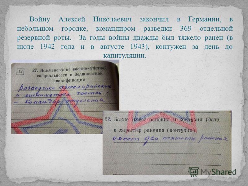 Войну Алексей Николаевич закончил в Германии, в небольшом городке, командиром разведки 369 отдельной резервной роты. За годы войны дважды был тяжело ранен (в июле 1942 года и в августе 1943), контужен за день до капитуляции.