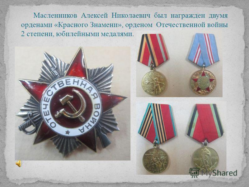 Масленников Алексей Николаевич был награжден двумя орденами «Красного Знамени», орденом Отечественной войны 2 степени, юбилейными медалями.