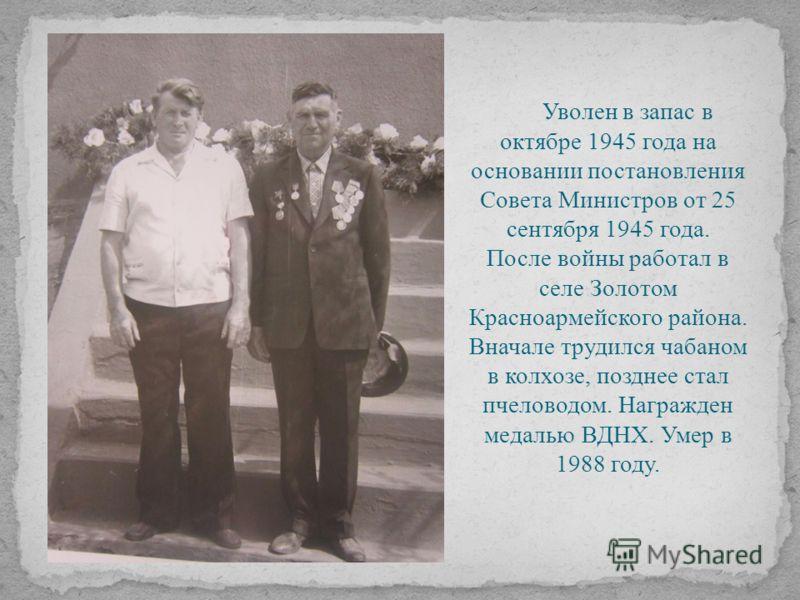 Уволен в запас в октябре 1945 года на основании постановления Совета Министров от 25 сентября 1945 года. После войны работал в селе Золотом Красноармейского района. Вначале трудился чабаном в колхозе, позднее стал пчеловодом. Награжден медалью ВДНХ.