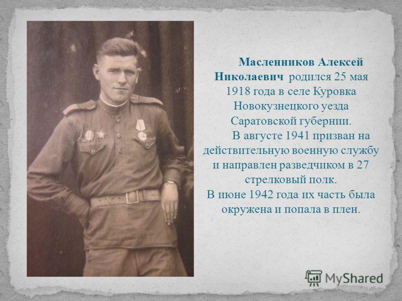 Масленников Алексей Николаевич родился 25 мая 1918 года в селе Куровка Новокузнецкого уезда Саратовской губернии. В августе 1941 призван на действительную военную службу и направлен разведчиком в 27 стрелковый полк. В июне 1942 года их часть была окр