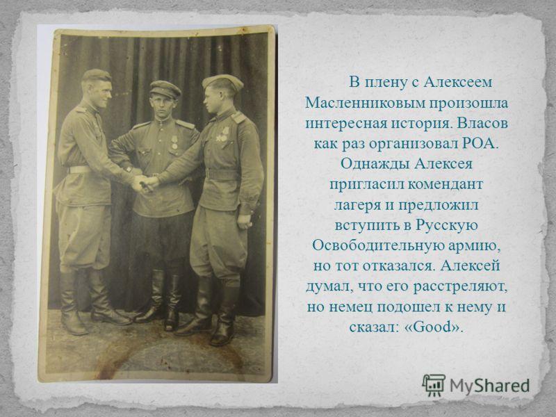 В плену с Алексеем Масленниковым произошла интересная история. Власов как раз организовал РОА. Однажды Алексея пригласил комендант лагеря и предложил вступить в Русскую Освободительную армию, но тот отказался. Алексей думал, что его расстреляют, но н