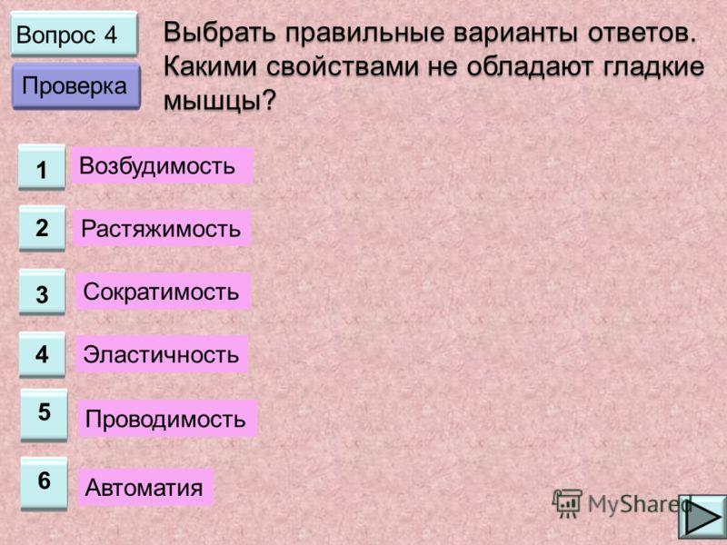 Вопрос 4 1 2 3 4 Выбрать правильные варианты ответов. Какими свойствами не обладают гладкие мышцы? Возбудимость Растяжимость Сократимость Эластичность Проверка 5 Проводимость 6 Автоматия