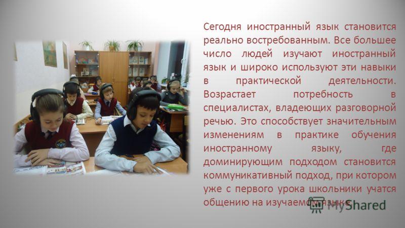 Сегодня иностранный язык становится реально востребованным. Все большее число людей изучают иностранный язык и широко используют эти навыки в практической деятельности. Возрастает потребность в специалистах, владеющих разговорной речью. Это способств