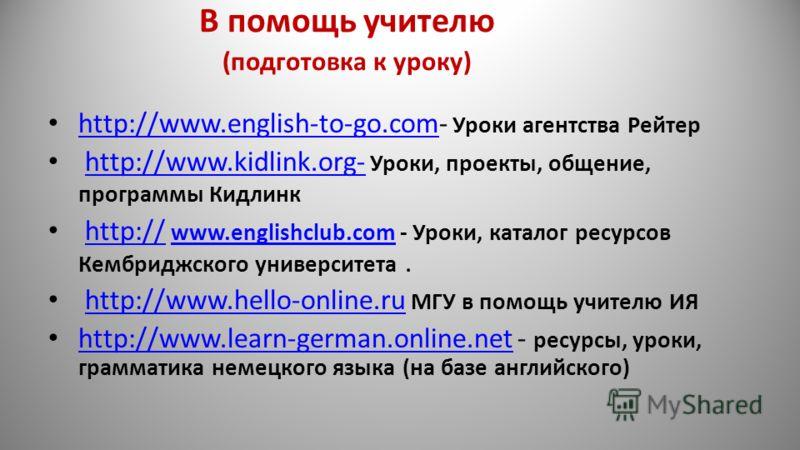 В помощь учителю (подготовка к уроку) http://www.english-to-go.com- Уроки агентства Рейтер http://www.english-to-go.com http://www.kidlink.org- Уроки, проекты, общение, программы Кидлинкhttp://www.kidlink.org- http:// www.englishclub.com - Уроки, кат