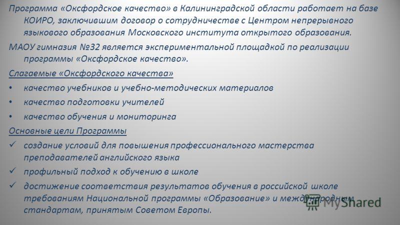 Программа «Оксфордское качество» в Калининградской области работает на базе КОИРО, заключившим договор о сотрудничестве с Центром непрерывного языкового образования Московского института открытого образования. МАОУ гимназия 32 является эксперименталь