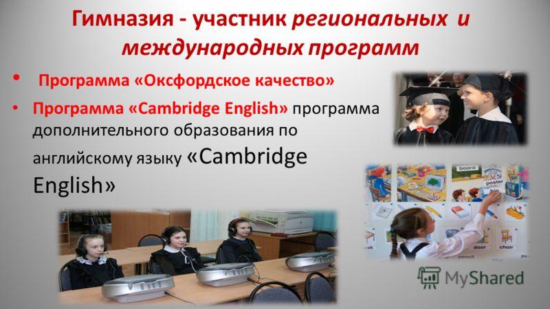 Гимназия - участник региональных и международных программ Программа «Оксфордское качество» Программа «Cambridge English» программа дополнительного образования по английскому языку «Cambridge English»