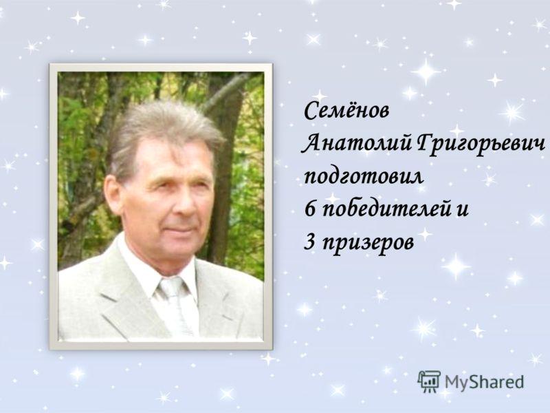 Семёнов Анатолий Григорьевич подготовил 6 победителей и 3 призеров