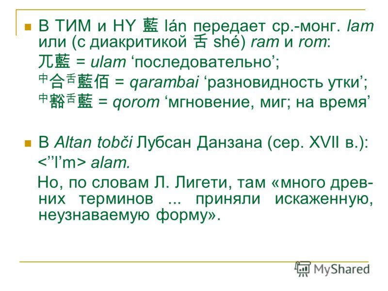 В ТИМ и HY lán передает ср.-монг. lam или (с диакритикой shé) ram и rom: = ulam последовательно; = qarambai разновидность утки; = qorom мгновение, миг; на время В Altan tobči Лубсан Данзана (сер. XVII в.): alam. Но, по словам Л. Лигети, там «много др