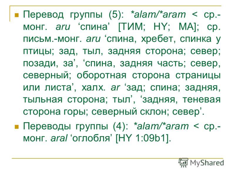 Перевод группы (5): *alam/*aram < ср.- монг. aru спина [ТИМ; HY; MA]; ср. письм.-монг. aru спина, хребет, спинка у птицы; зад, тыл, задняя сторона; север; позади, за, спина, задняя часть; север, северный; оборотная сторона страницы или листа, халх. a
