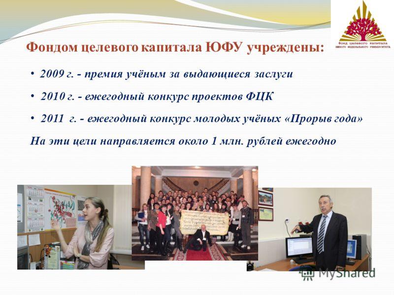 Фондом целевого капитала ЮФУ учреждены: 2009 г. - премия учёным за выдающиеся заслуги 2010 г. - ежегодный конкурс проектов ФЦК 2011 г. - ежегодный конкурс молодых учёных «Прорыв года» На эти цели направляется около 1 млн. рублей ежегодно