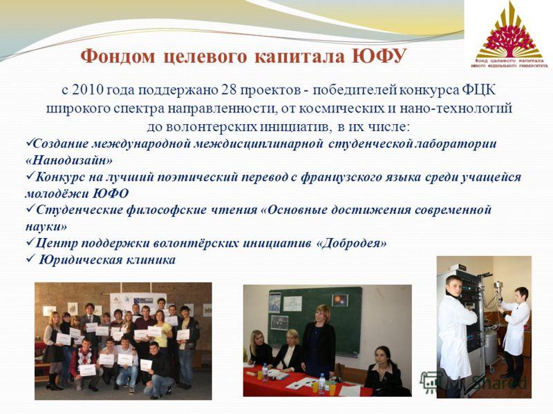 Фондом целевого капитала ЮФУ с 2010 года поддержано 28 проектов - победителей конкурса ФЦК широкого спектра направленности, от космических и нано-технологий до волонтерских инициатив, в их числе: Создание международной междисциплинарной студенческой