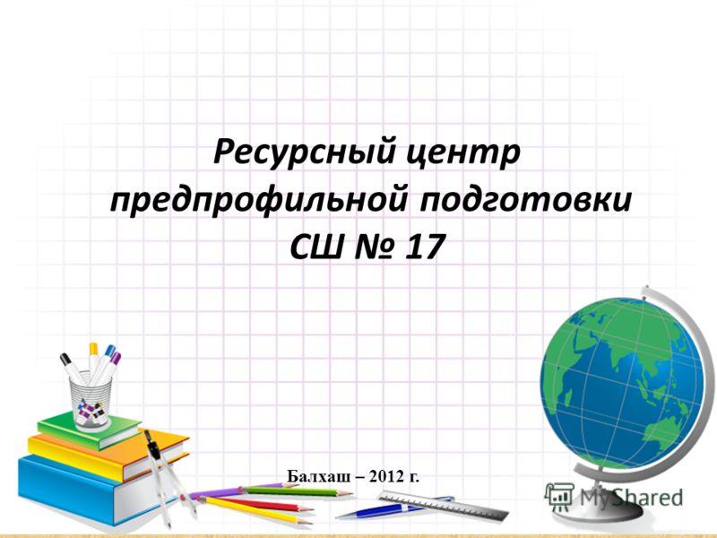 Ресурсный центр предпрофильной подготовки СШ 17 Балхаш – 2012 г.