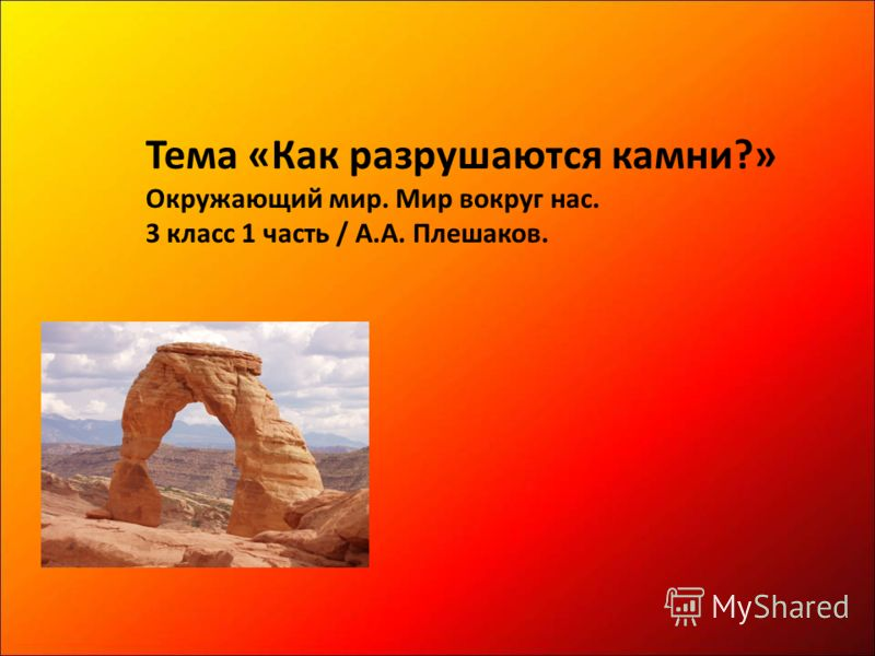Тема «Как разрушаются камни?» Окружающий мир. Мир вокруг нас. 3 класс 1 часть / А.А. Плешаков.