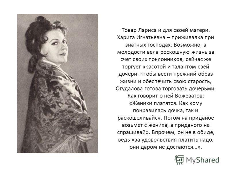 Товар Лариса и для своей матери. Харита Игнатьевна – приживалка при знатных господах. Возможно, в молодости вела роскошную жизнь за счет своих поклонников, сейчас же торгует красотой и талантом свей дочери. Чтобы вести прежний образ жизни и обеспечит