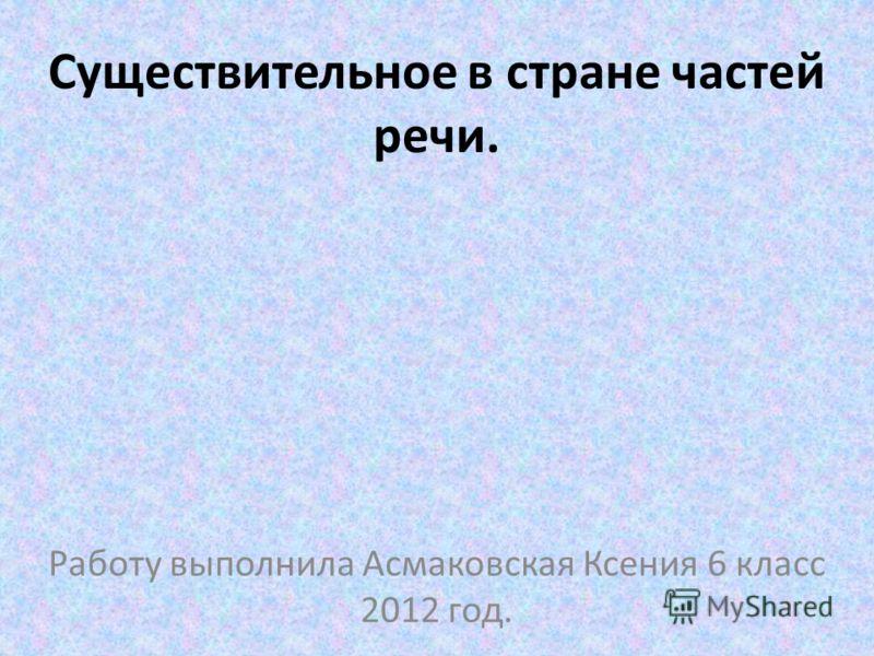 Существительное в стране частей речи. Работу выполнила Асмаковская Ксения 6 класс 2012 год.