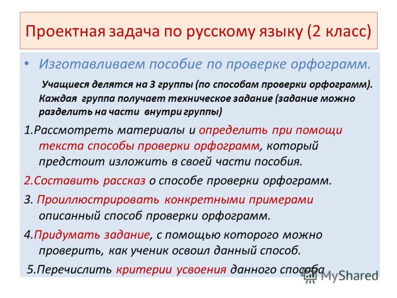 Проектная задача по русскому языку (2 класс) Изготавливаем пособие по проверке орфограмм. Учащиеся делятся на 3 группы (по способам проверки орфограмм). Каждая группа получает техническое задание (задание можно разделить на части внутри группы) 1.Рас