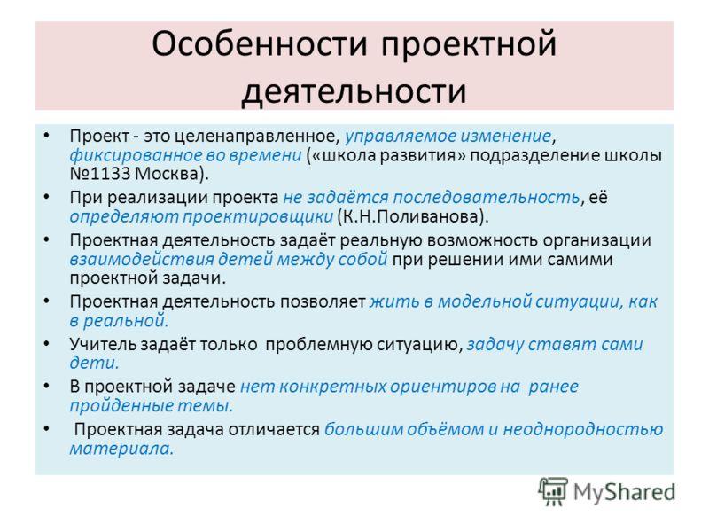 Особенности проектной деятельности Проект - это целенаправленное, управляемое изменение, фиксированное во времени («школа развития» подразделение школы 1133 Москва). При реализации проекта не задаётся последовательность, её определяют проектировщики