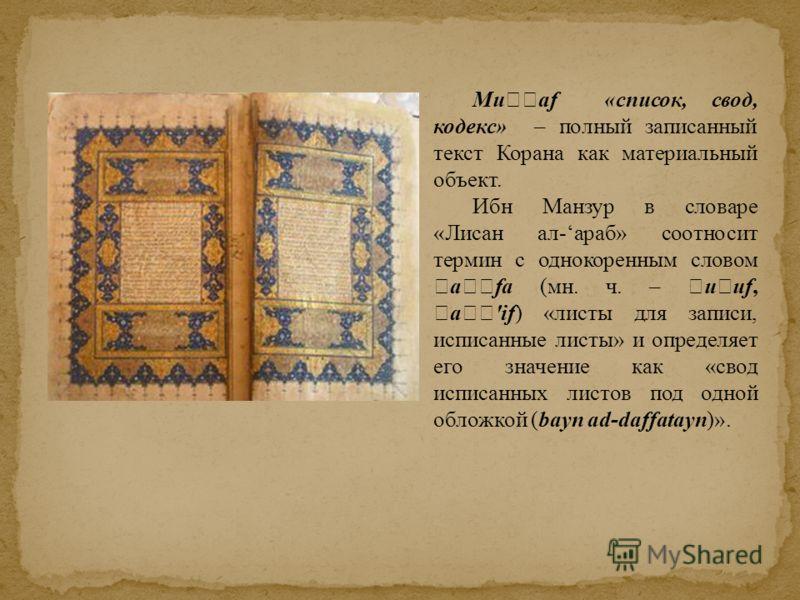 Mu af «список, свод, кодекс» – полный записанный текст Корана как материальный объект. Ибн Манзур в словаре «Лисан ал-араб» соотносит термин с однокоренным словом a fa (мн. ч. – u uf, a 'if) «листы для записи, исписанные листы» и определяет его значе