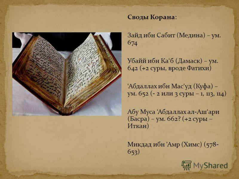 Своды Корана: Зайд ибн Сабит (Медина) – ум. 674 Убайй ибн Каб (Дамаск) – ум. 642 (+2 суры, вроде Фатихи) Абдаллах ибн Масуд (Куфа) – ум. 652 (- 2 или 3 суры – 1, 113, 114) Абу Муса Абдаллах ал-Ашари (Басра) – ум. 662? (+2 суры – Иткан) Микдад ибн Амр