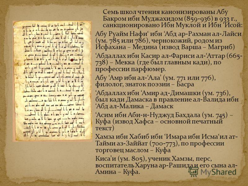Семь школ чтения канонизированы Абу Бакром ибн Муджахидом (859-936) в 933 г., санкционировано Ибн Муклой и Ибн Исой: Абу Руайм Нафи ибн Абд ар-Рахман ал-Лайси (ум. 785 или 786), чернокожий, родом из Исфахана – Медина (извод Варша – Магриб) Абдаллах и