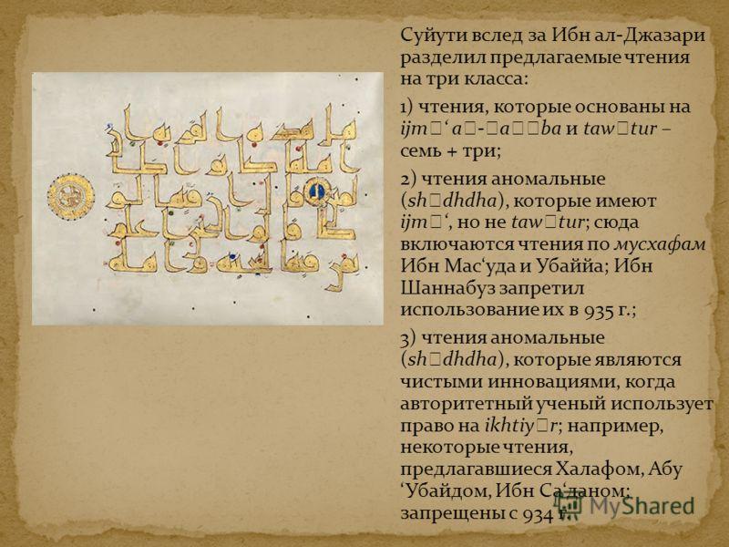 Суйути вслед за Ибн ал-Джазари разделил предлагаемые чтения на три класса: 1) чтения, которые основаны на ijm a - a ba и taw tur – семь + три; 2) чтения аномальные (sh dhdha), которые имеют ijm, но не taw tur; сюда включаются чтения по мусхафам Ибн М