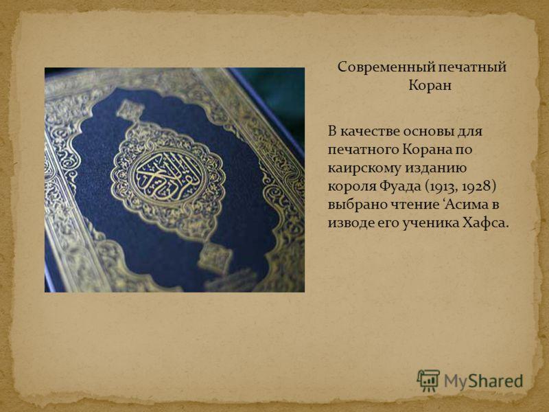 Современный печатный Коран В качестве основы для печатного Корана по каирскому изданию короля Фуада (1913, 1928) выбрано чтение Асима в изводе его ученика Хафса.