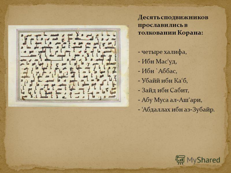 Десять сподвижников прославились в толковании Корана: - четыре халифа, - Ибн Масуд, - Ибн `Аббас, - Убайй ибн Каб, - Зайд ибн Сабит, - Абу Муса ал-Ашари, - Абдаллах ибн аз-Зубайр.
