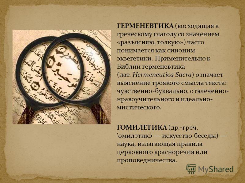 ГЕРМЕНЕВТИКА (восходящая к греческому глаголу со значением «разъясняю, толкую») часто понимается как синоним экзегетики. Применительно к Библии герменевтика (лат. Hermeneutica Sacra) означает выяснение троякого смысла текста: чувственно-буквально, от