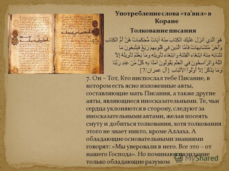 Употребление слова «тавил» в Коране Толкование писания هُوَ الَّذِيَ أَنزَلَ عَلَيْكَ الْكِتَابَ مِنْهُ آيَاتٌ مُّحْكَمَاتٌ هُنَّ أُمُّ الْكِتَابِ وَأُخَرُ مُتَشَابِهَاتٌ فَأَمَّا الَّذِينَ في قُلُوبِهِمْ زَيْغٌ فَيَتَّبِعُونَ مَا تَشَابَهَ مِنْهُ اب