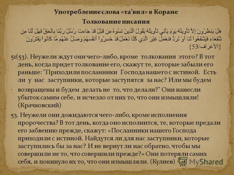 Употребление слова «тавил» в Коране Толкование писания هَلْ يَنظُرُونَ إِلاَّ تَأْوِيلَهُ يَوْمَ يَأْتِي تَأْوِيلُهُ يَقُولُ الَّذِينَ نَسُوهُ مِن قَبْلُ قَدْ جَاءتْ رُسُلُ رَبِّنَا بِالْحَقِّ فَهَل لَّنَا مِن شُفَعَاء فَيَشْفَعُواْ لَنَا أَوْ نُرَدّ