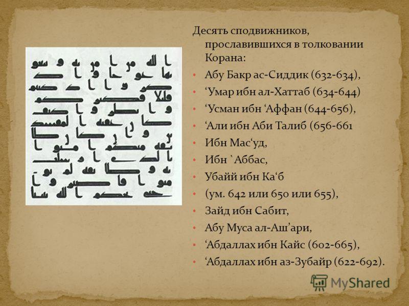 Десять сподвижников, прославившихся в толковании Корана: Абу Бакр ас-Сиддик (632-634), Умар ибн ал-Хаттаб (634-644) Усман ибн Аффан (644-656), Али ибн Аби Талиб (656-661 Ибн Масуд, Ибн `Аббас, Убайй ибн Каб (ум. 642 или 650 или 655), Зайд ибн Сабит,