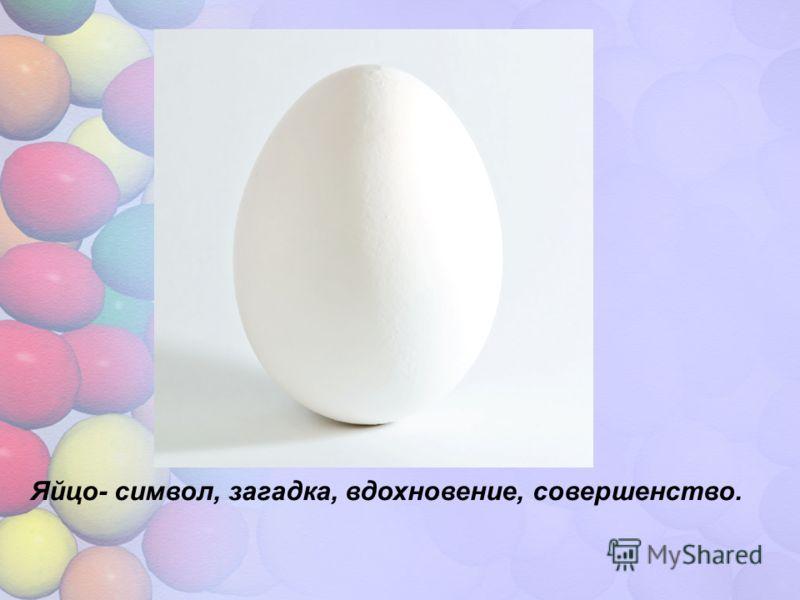 Яйцо- символ, загадка, вдохновение, совершенство.