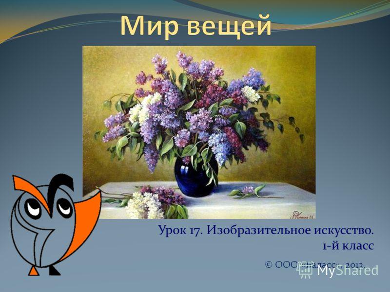 Урок 17. Изобразительное искусство. 1-й класс © ООО «Баласс», 2013.