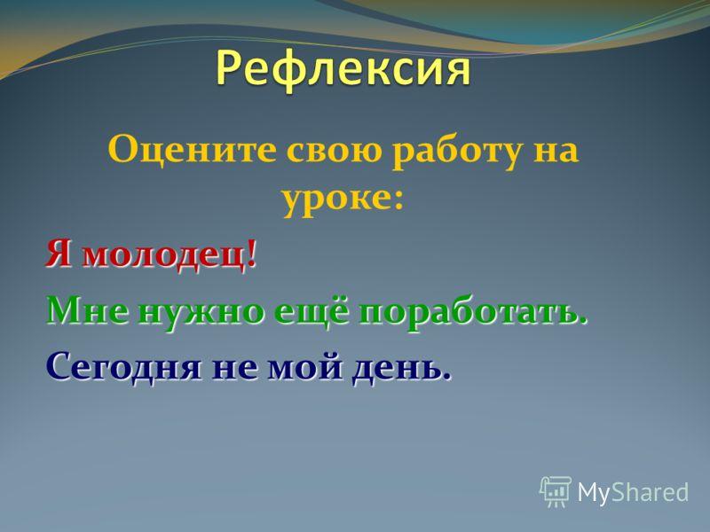 Оцените свою работу на уроке: Я молодец! Мне нужно ещё поработать. Сегодня не мой день.