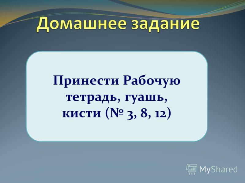 Принести Рабочую тетрадь, гуашь, кисти ( 3, 8, 12)