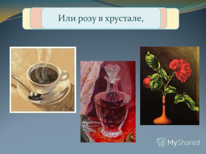 Если видишь на картине Чашку кофе на столе, Или морс в большом графине, Или розу в хрустале,