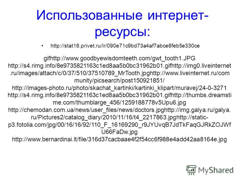 Использованные интернет- ресурсы: http://stat16.privet.ru/lr/090e71c9bd73a4af7abce8feb5e330ce gifhttp://www.goodbyewisdomteeth.com/gwt_tooth1.JPG http://s4.rimg.info/8e9735821163c1ed8aa5b0bc31962b01.gifhttp://img0.liveinternet.ru/images/attach/c/0/37
