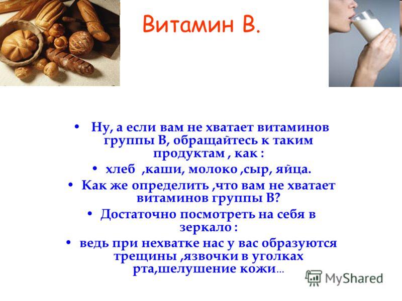 Витамин В. Ну, а если вам не хватает витаминов группы В, обращайтесь к таким продуктам, как : хлеб,каши, молоко,сыр, яйца. Как же определить,что вам не хватает витаминов группы В? Достаточно посмотреть на себя в зеркало : ведь при нехватке нас у вас