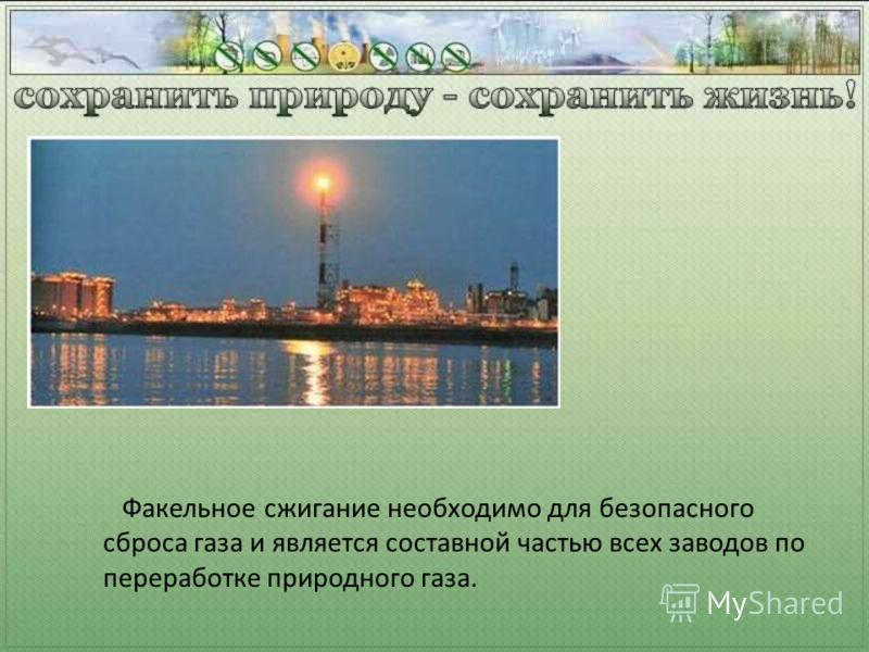 Факельное сжигание необходимо для безопасного сброса газа и является составной частью всех заводов по переработке природного газа.