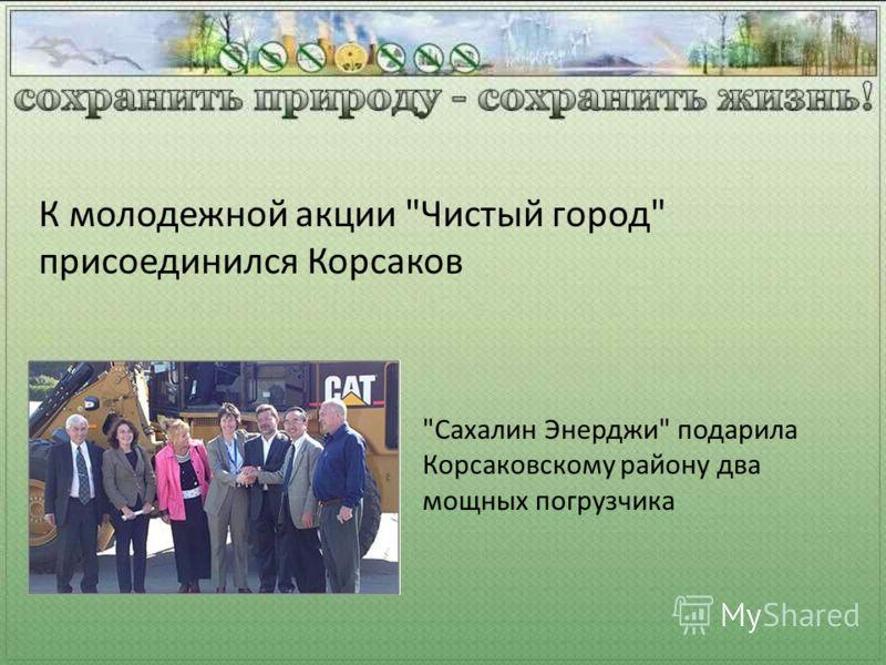 Сахалин Энерджи подарила Корсаковскому району два мощных погрузчика К молодежной акции Чистый город присоединился Корсаков