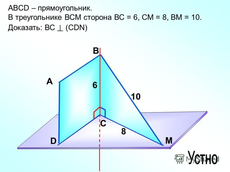 ABCD – прямоугольник. В треугольнике ВСМ сторона ВС = 6, СМ = 8, ВМ = 10. Доказать: ВС (СDN) А В С D M 6 8 10